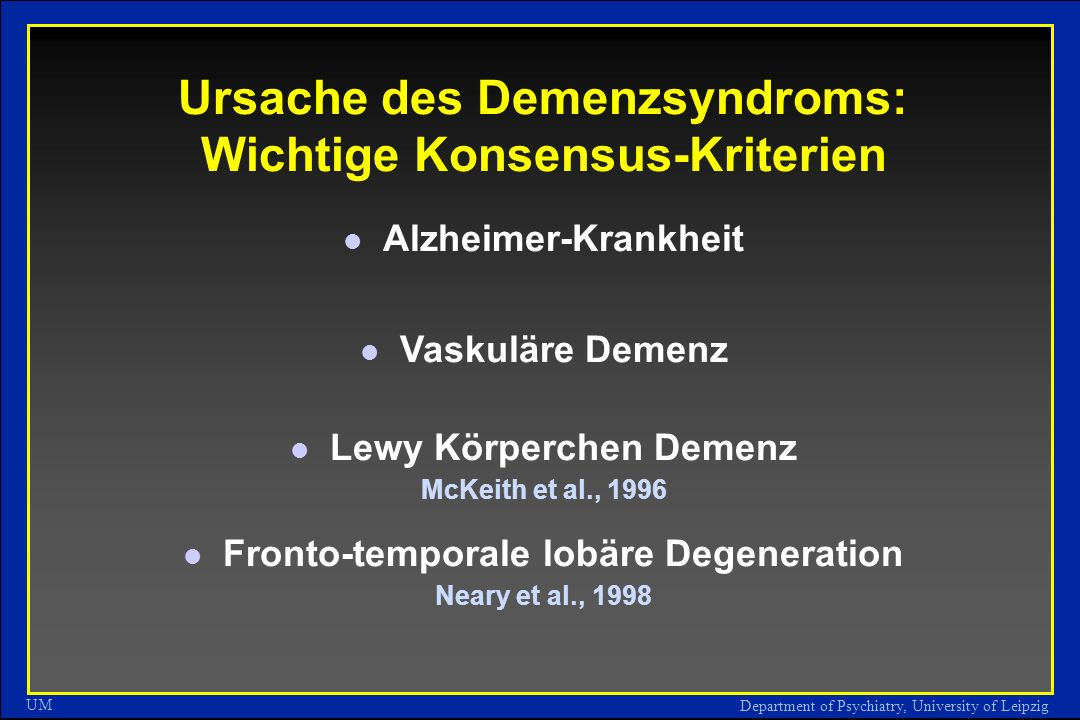 Department of Psychiatry, University of Leipzig UM Ursache des Demenzsyndroms: Wichtige Konsensus-Kriterien Alzheimer-Krankheit Vaskuläre Demenz Lewy Körperchen Demenz McKeith et al., 1996 Fronto-temporale lobäre Degeneration Neary et al., 1998