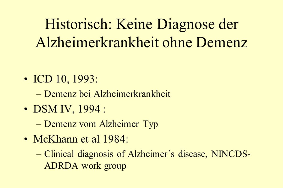 Historisch: Keine Diagnose der Alzheimerkrankheit ohne Demenz ICD 10, 1993: –Demenz bei Alzheimerkrankheit DSM IV, 1994 : –Demenz vom Alzheimer Typ McKhann et al 1984: –Clinical diagnosis of Alzheimer´s disease, NINCDS- ADRDA work group