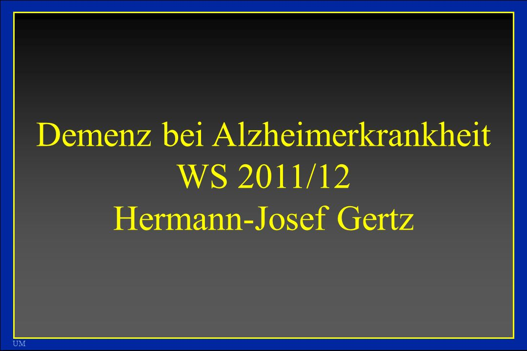 Demenz bei Alzheimerkrankheit WS 2011/12 Hermann-Josef Gertz UM