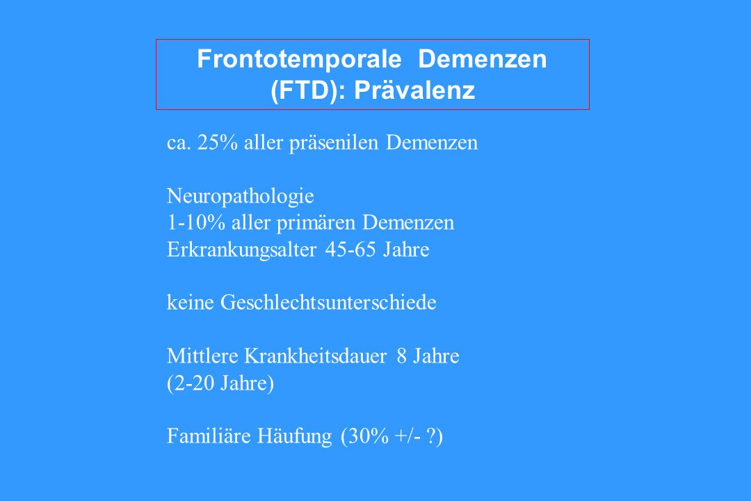 Frontotemporale Demenzen (FTD): Prävalenz ca. 25% aller präsenilen Demenzen Neuropathologie 1-10% aller primären Demenzen Erkrankungsalter 45-65 Jahre