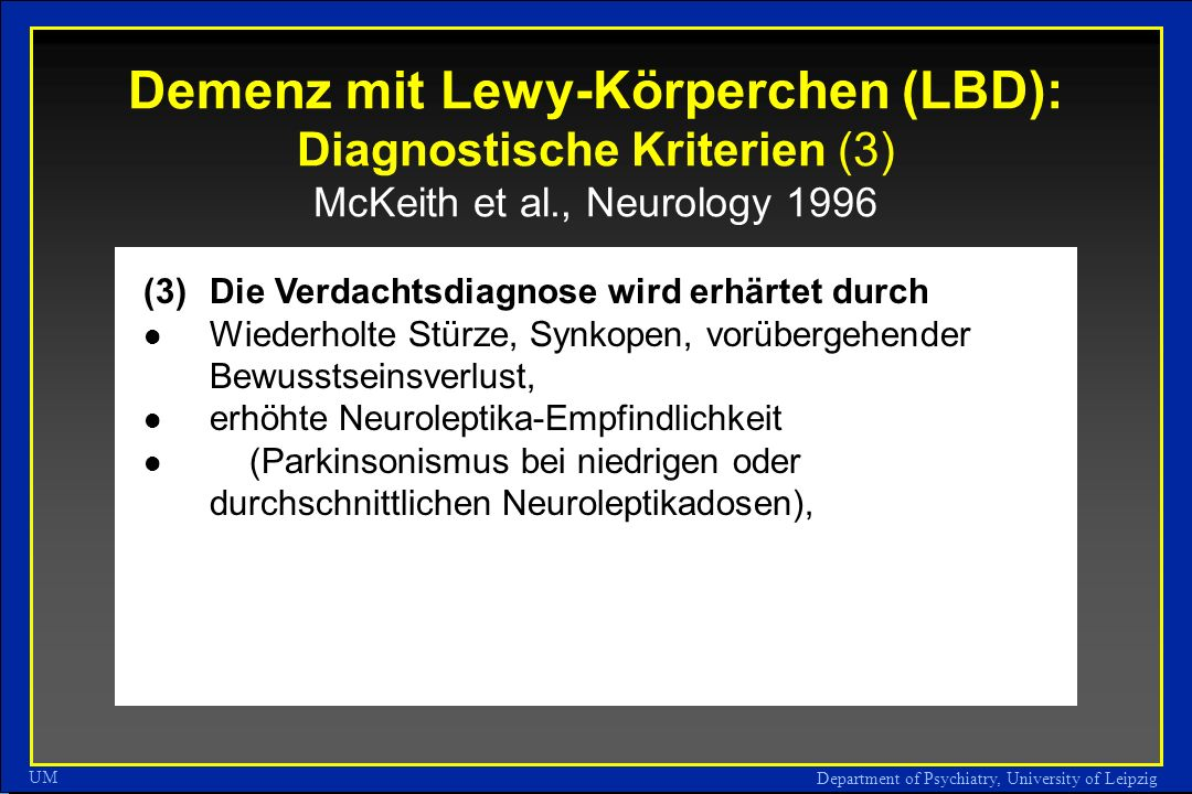 Department of Psychiatry, University of Leipzig UM Demenz mit Lewy-Körperchen (LBD): Diagnostische Kriterien (3) McKeith et al., Neurology 1996 (3)Die