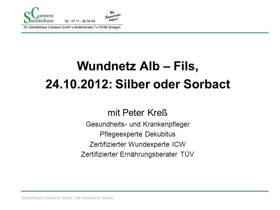 Sanitätshaus Carstens GmbH Die chronische Wunde Wundnetz Alb – Fils, 24.10.2012: Silber oder Sorbact mit Peter Kreß Gesundheits- und Krankenpfleger Pf