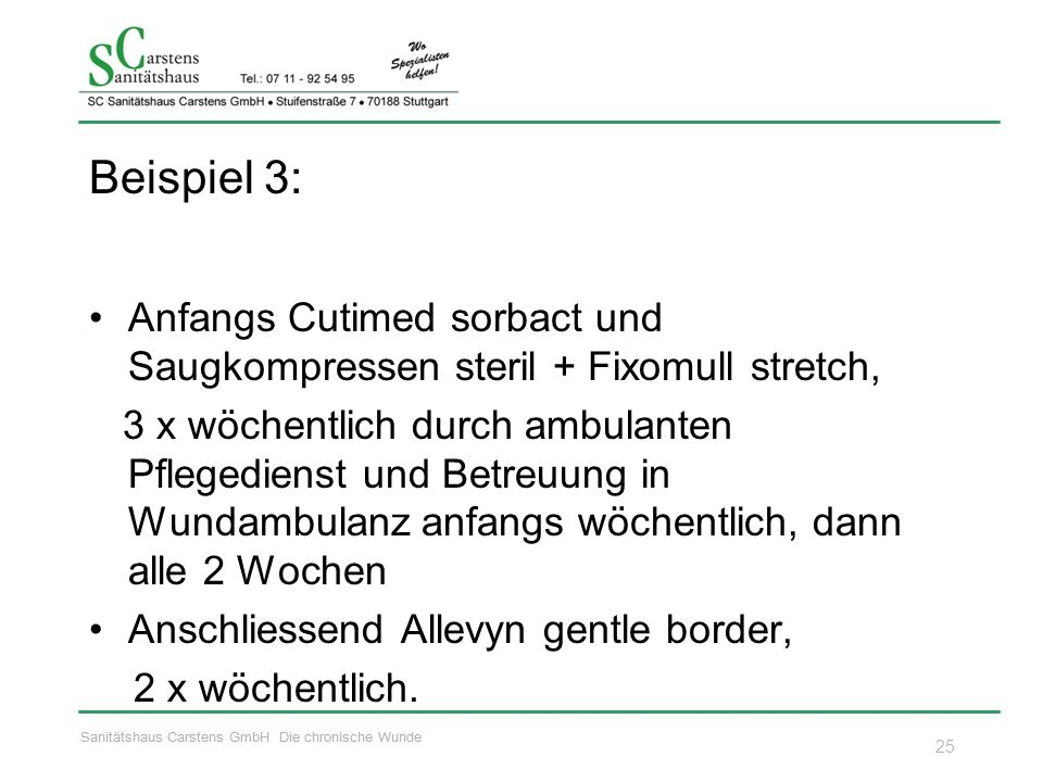 Sanitätshaus Carstens GmbH Die chronische Wunde Beispiel 3: Anfangs Cutimed sorbact und Saugkompressen steril + Fixomull stretch, 3 x wöchentlich durch ambulanten Pflegedienst und Betreuung in Wundambulanz anfangs wöchentlich, dann alle 2 Wochen Anschliessend Allevyn gentle border, 2 x wöchentlich.