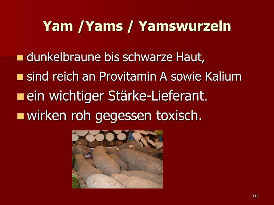 19 Yam /Yams / Yamswurzeln dunkelbraune bis schwarze Haut, dunkelbraune bis schwarze Haut, sind reich an Provitamin A sowie Kalium sind reich an Provitamin A sowie Kalium ein wichtiger Stärke-Lieferant.