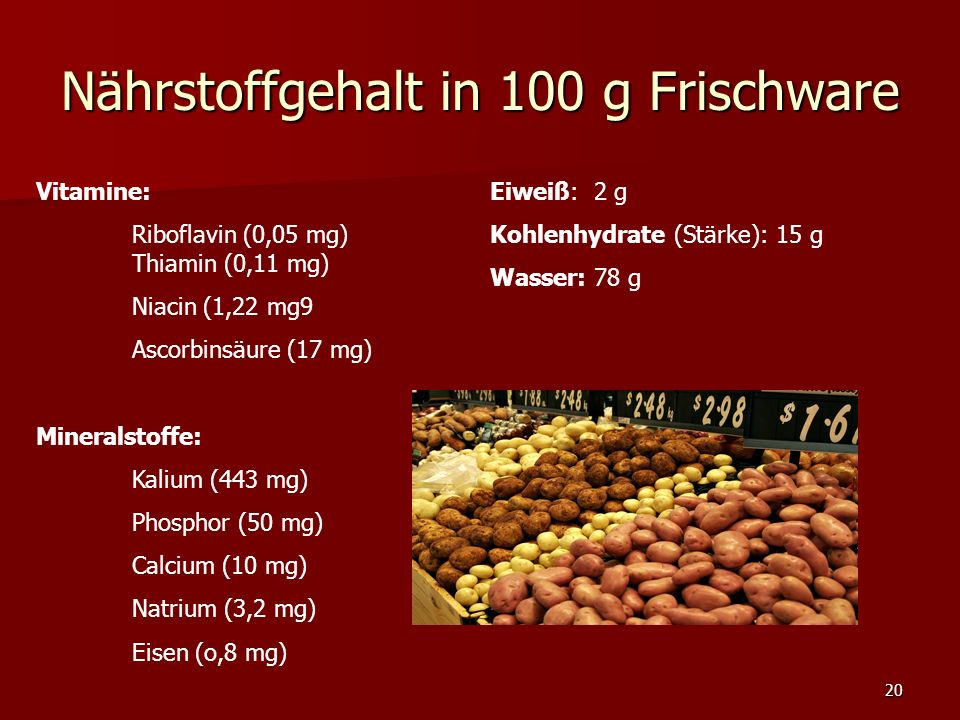 20 Nährstoffgehalt in 100 g Frischware Vitamine: Riboflavin (0,05 mg) Thiamin (0,11 mg) Niacin (1,22 mg9 Ascorbinsäure (17 mg) Mineralstoffe: Kalium (443 mg) Phosphor (50 mg) Calcium (10 mg) Natrium (3,2 mg) Eisen (o,8 mg) Eiweiß: 2 g Kohlenhydrate (Stärke): 15 g Wasser: 78 g