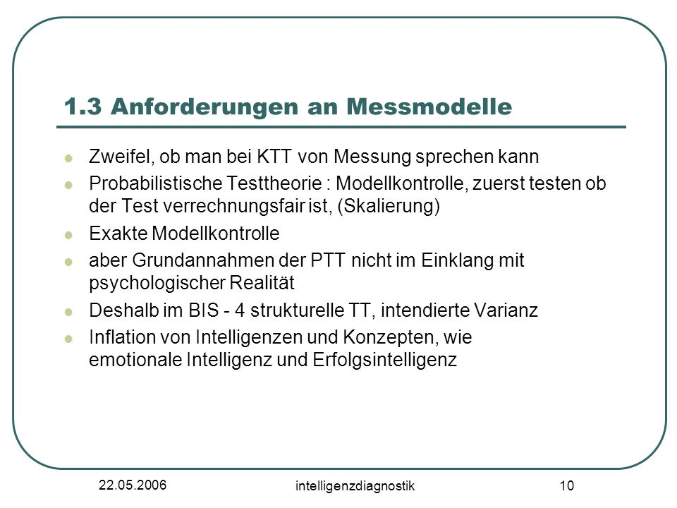22.05.2006 intelligenzdiagnostik 10 1.3 Anforderungen an Messmodelle Zweifel, ob man bei KTT von Messung sprechen kann Probabilistische Testtheorie :