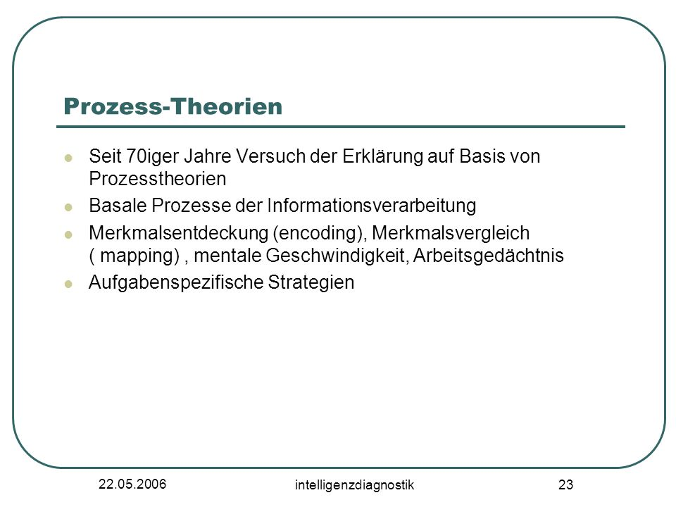22.05.2006 intelligenzdiagnostik 23 Prozess-Theorien Seit 70iger Jahre Versuch der Erklärung auf Basis von Prozesstheorien Basale Prozesse der Informa