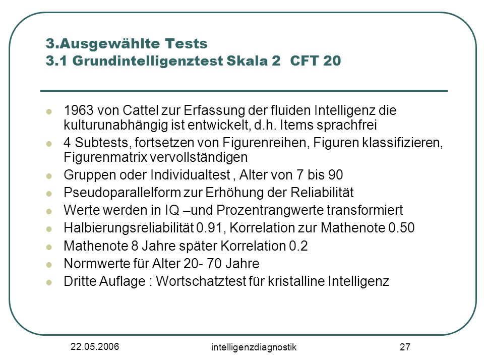 22.05.2006 intelligenzdiagnostik 27 3.Ausgewählte Tests 3.1 Grundintelligenztest Skala 2 CFT 20 1963 von Cattel zur Erfassung der fluiden Intelligenz