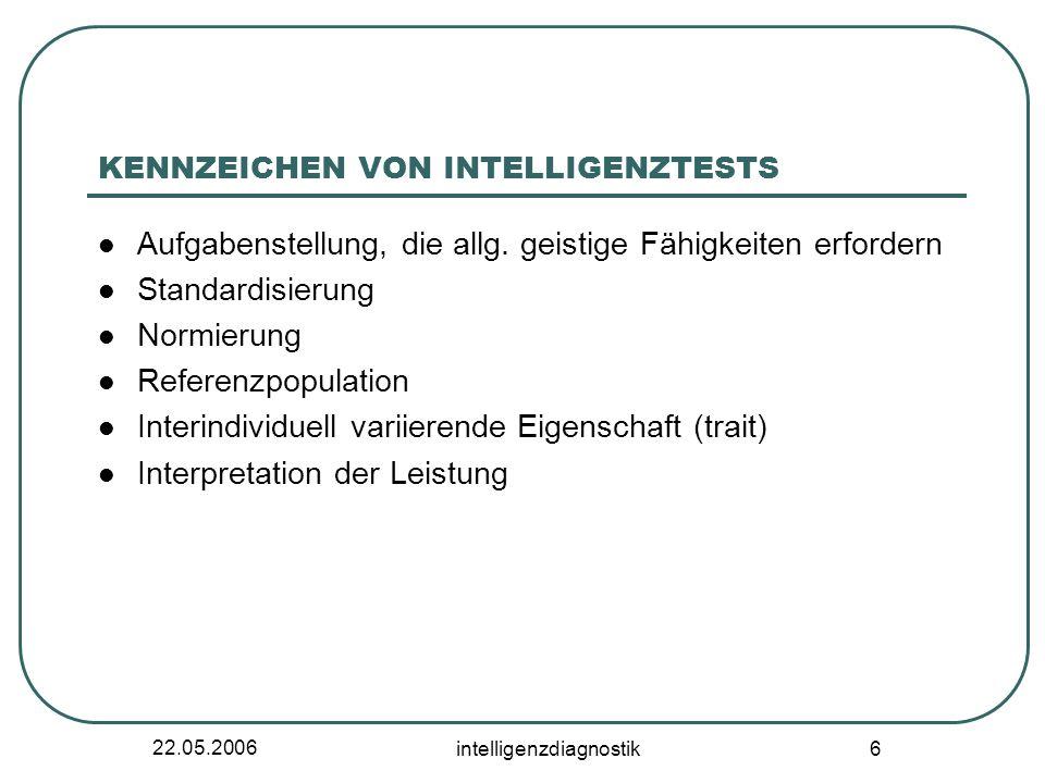 22.05.2006 intelligenzdiagnostik 6 KENNZEICHEN VON INTELLIGENZTESTS Aufgabenstellung, die allg. geistige Fähigkeiten erfordern Standardisierung Normie