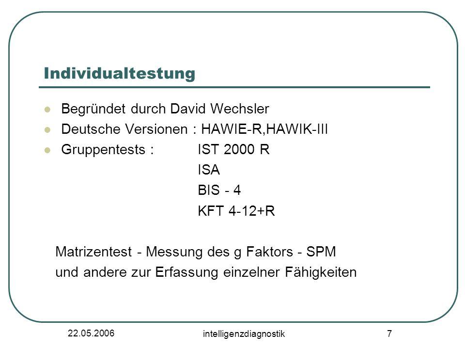 22.05.2006 intelligenzdiagnostik 7 Individualtestung Begründet durch David Wechsler Deutsche Versionen : HAWIE-R,HAWIK-III Gruppentests : IST 2000 R I