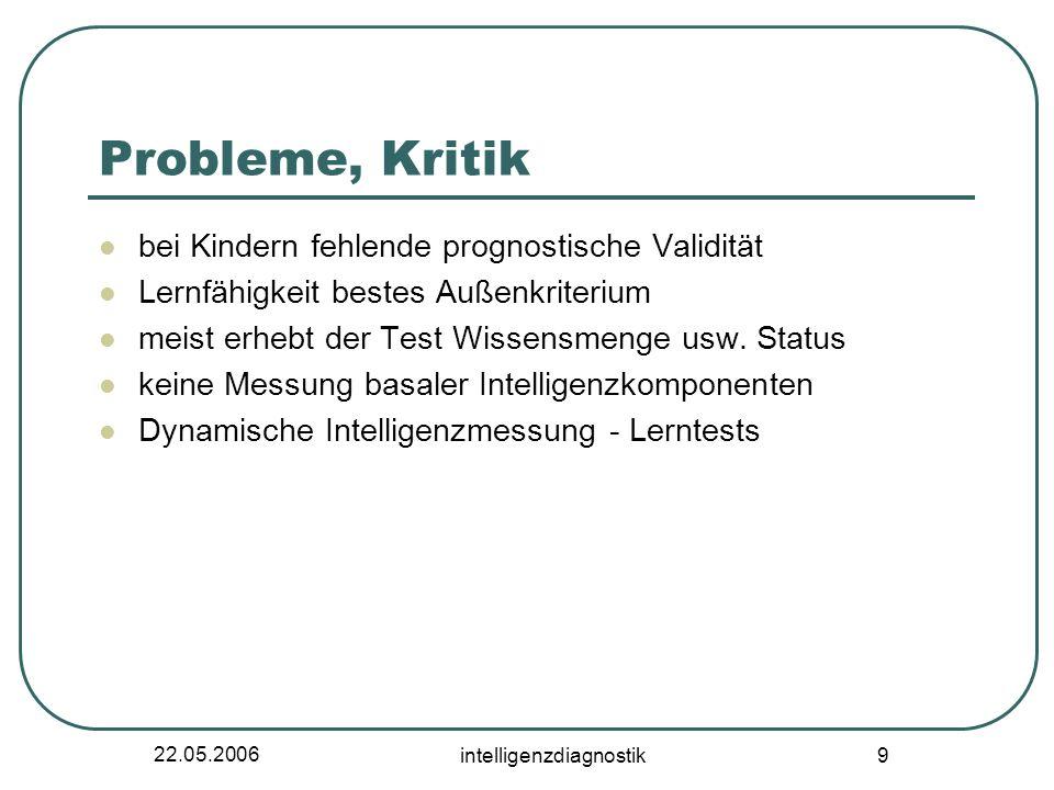 22.05.2006 intelligenzdiagnostik 9 Probleme, Kritik bei Kindern fehlende prognostische Validität Lernfähigkeit bestes Außenkriterium meist erhebt der