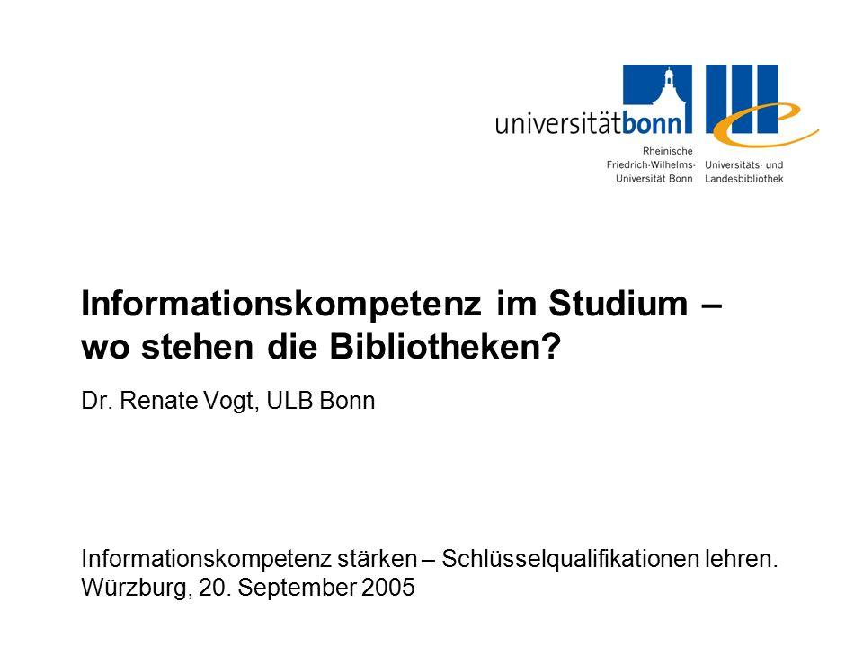 Informationskompetenz im Studium – wo stehen die Bibliotheken? Dr. Renate Vogt, ULB Bonn Informationskompetenz stärken – Schlüsselqualifikationen lehr