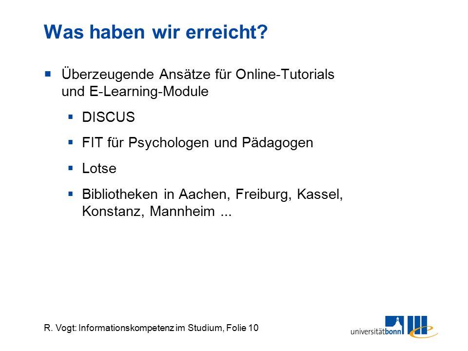 R. Vogt: Informationskompetenz im Studium, Folie 10 Was haben wir erreicht?  Überzeugende Ansätze für Online-Tutorials und E-Learning-Module  DISCUS