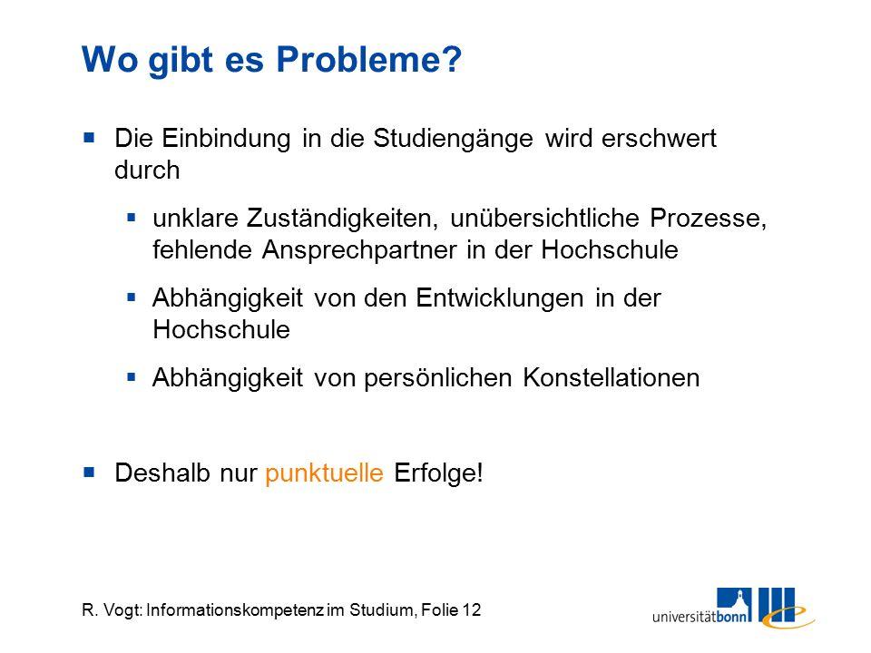 R. Vogt: Informationskompetenz im Studium, Folie 12 Wo gibt es Probleme?  Die Einbindung in die Studiengänge wird erschwert durch  unklare Zuständig