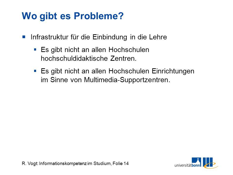 R. Vogt: Informationskompetenz im Studium, Folie 14 Wo gibt es Probleme?  Infrastruktur für die Einbindung in die Lehre  Es gibt nicht an allen Hoch