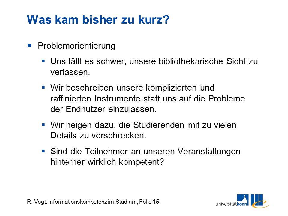 R. Vogt: Informationskompetenz im Studium, Folie 15 Was kam bisher zu kurz?  Problemorientierung  Uns fällt es schwer, unsere bibliothekarische Sich