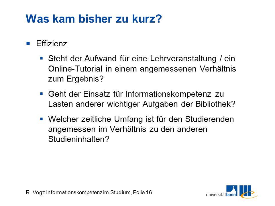 R. Vogt: Informationskompetenz im Studium, Folie 16 Was kam bisher zu kurz?  Effizienz  Steht der Aufwand für eine Lehrveranstaltung / ein Online-Tu