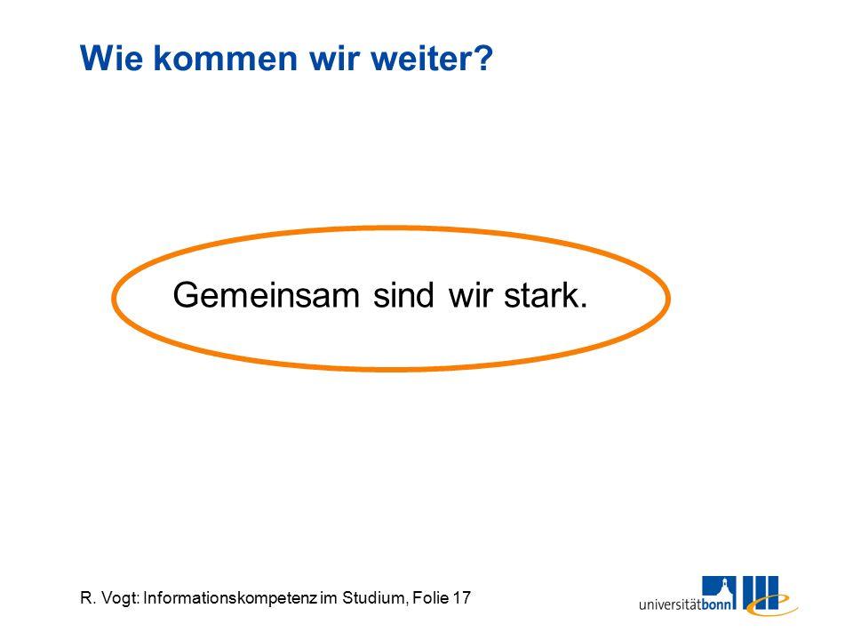 R. Vogt: Informationskompetenz im Studium, Folie 17 Wie kommen wir weiter? Gemeinsam sind wir stark.