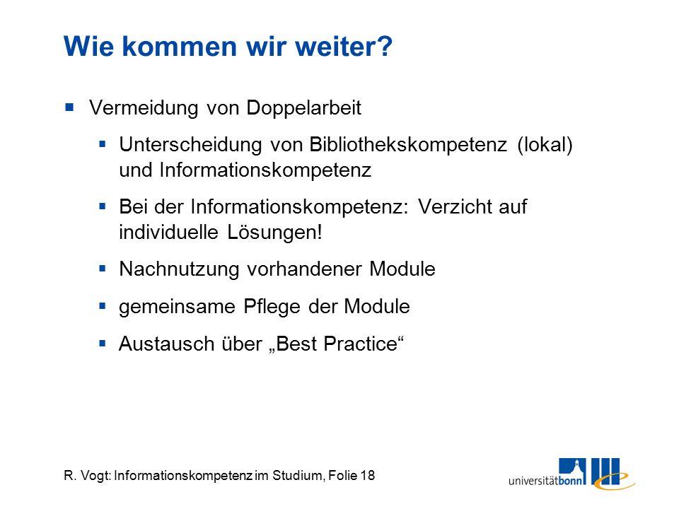 R. Vogt: Informationskompetenz im Studium, Folie 18 Wie kommen wir weiter?  Vermeidung von Doppelarbeit  Unterscheidung von Bibliothekskompetenz (lo