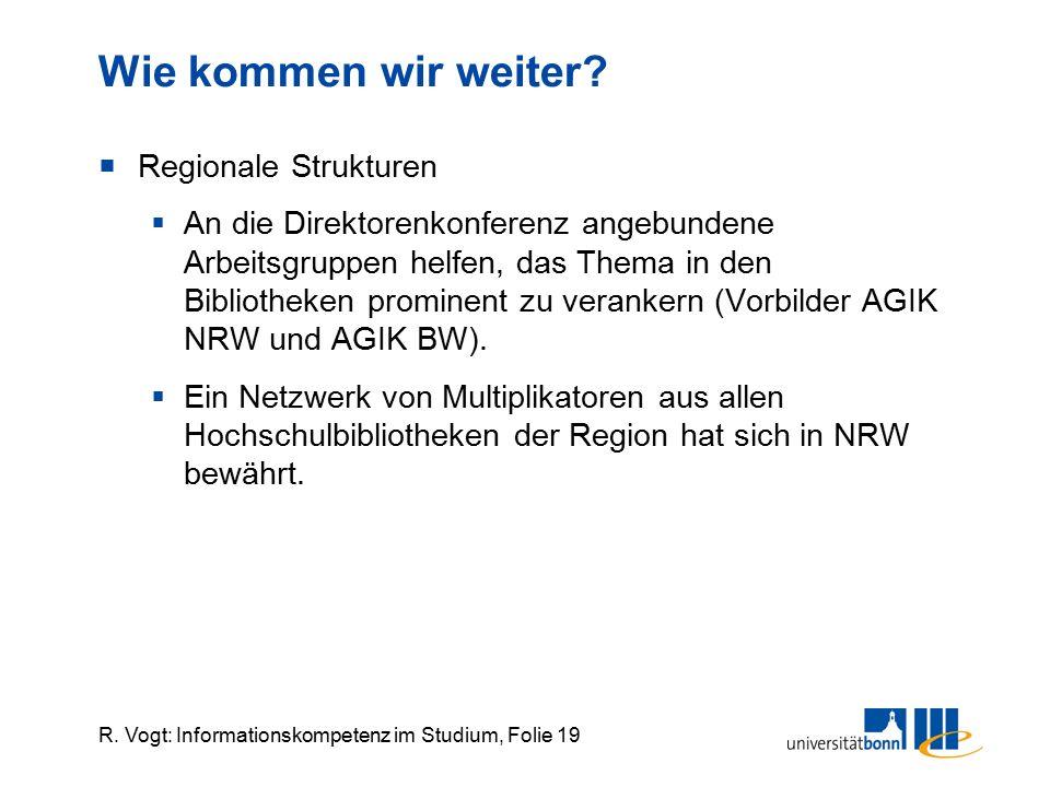 R. Vogt: Informationskompetenz im Studium, Folie 19 Wie kommen wir weiter?  Regionale Strukturen  An die Direktorenkonferenz angebundene Arbeitsgrup