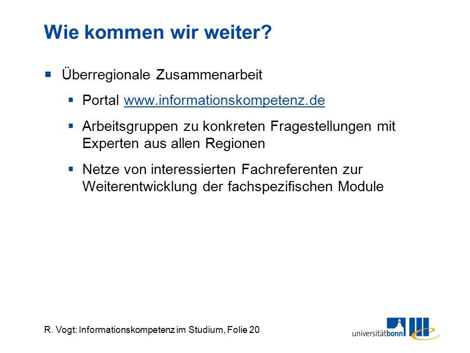 R. Vogt: Informationskompetenz im Studium, Folie 20 Wie kommen wir weiter?  Überregionale Zusammenarbeit  Portal www.informationskompetenz.de  Arbe