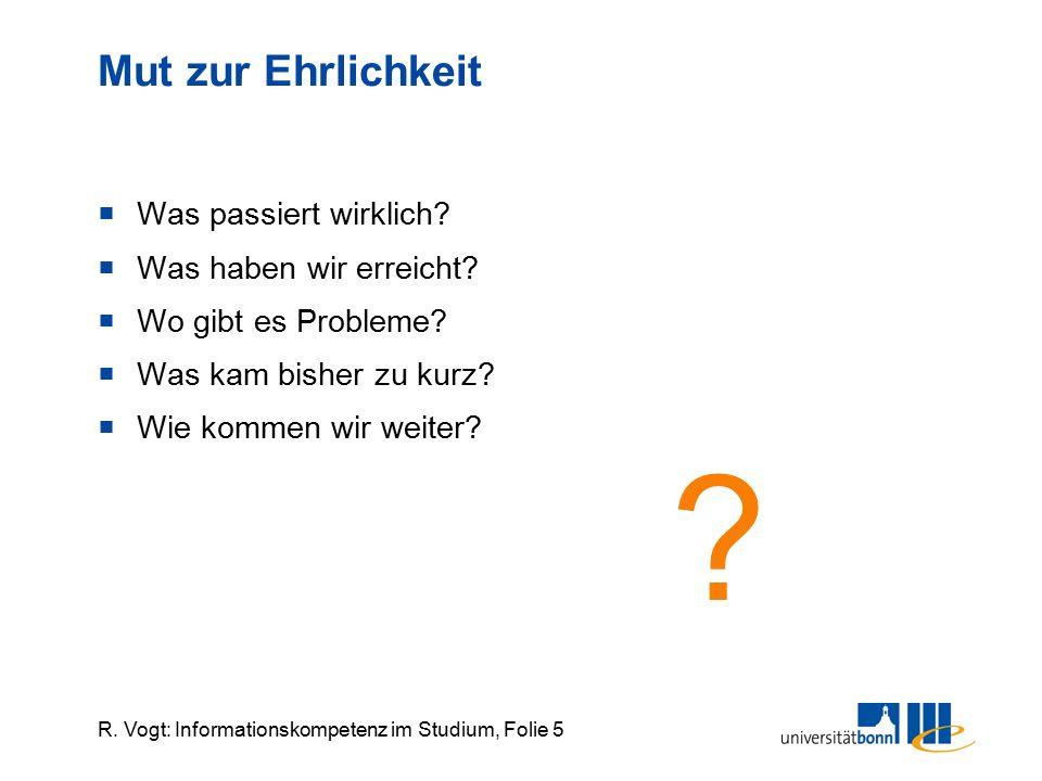 R. Vogt: Informationskompetenz im Studium, Folie 5 Mut zur Ehrlichkeit  Was passiert wirklich?  Was haben wir erreicht?  Wo gibt es Probleme?  Was