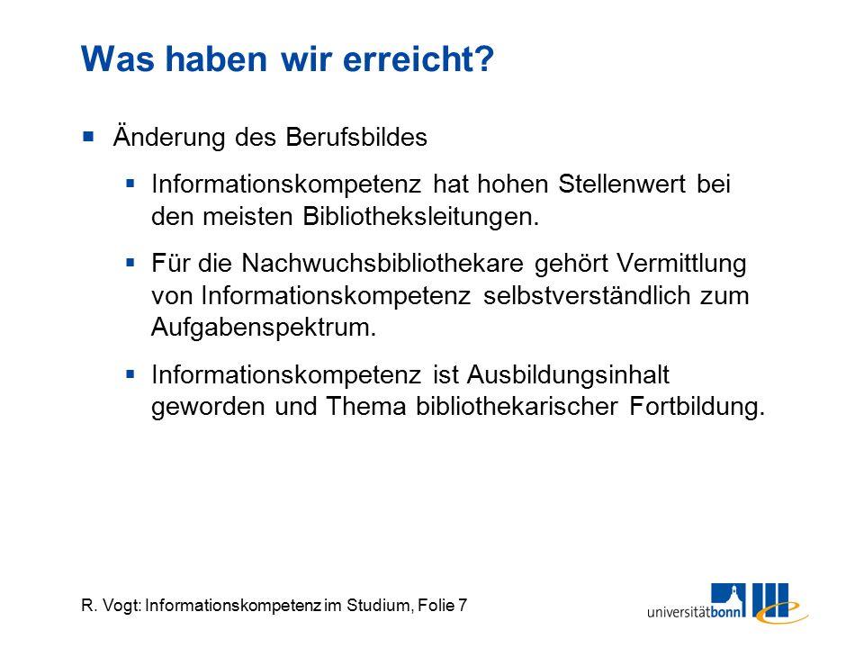R. Vogt: Informationskompetenz im Studium, Folie 7 Was haben wir erreicht?  Änderung des Berufsbildes  Informationskompetenz hat hohen Stellenwert b
