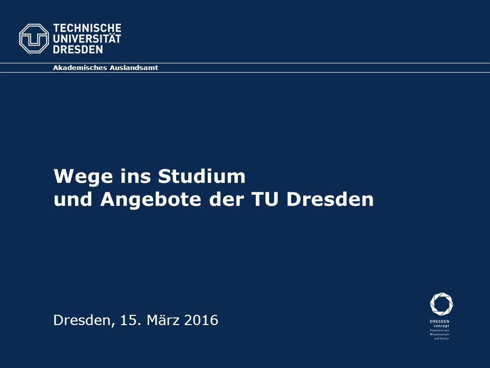 Wege ins Studium und Angebote der TU Dresden Akademisches Auslandsamt Dresden, 15. März 2016