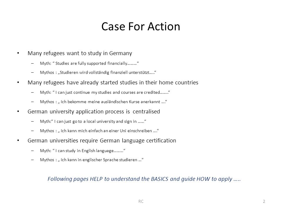 "Case For Action Many refugees want to study in Germany – Myth: Studies are fully supported financially……… – Mythos : ""Studieren wird vollständig finanziell unterstützt….. Many refugees have already started studies in their home countries – Myth: I can just continue my studies and courses are credited…….. – Mythos : "" Ich bekomme meine ausländischen Kurse anerkannt …. German university application process is centralised – Myth: I can just go to a local university and sign in …… – Mythos : "" Ich kann mich einfach an einer Uni einschreiben …. German universities require German language certification – Myth: I can study in English language……… – Mythos : "" Ich kann in englischer Sprache studieren … Following pages HELP to understand the BASICS and guide HOW to apply ….."