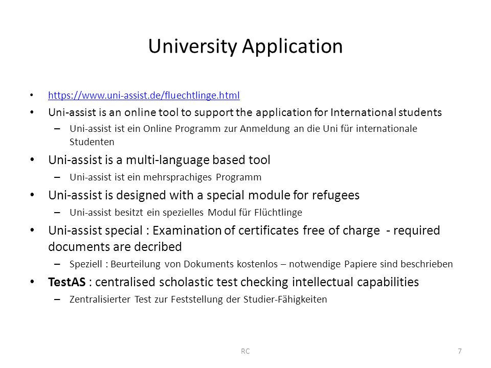 University Application   Uni-assist is an online tool to support the application for International students – Uni-assist ist ein Online Programm zur Anmeldung an die Uni für internationale Studenten Uni-assist is a multi-language based tool – Uni-assist ist ein mehrsprachiges Programm Uni-assist is designed with a special module for refugees – Uni-assist besitzt ein spezielles Modul für Flüchtlinge Uni-assist special : Examination of certificates free of charge - required documents are decribed – Speziell : Beurteilung von Dokuments kostenlos – notwendige Papiere sind beschrieben TestAS : centralised scholastic test checking intellectual capabilities – Zentralisierter Test zur Feststellung der Studier-Fähigkeiten RC7