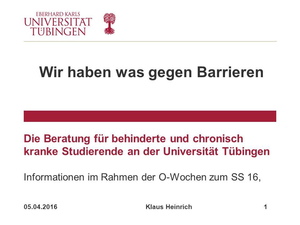 05.04.2016 Klaus Heinrich 1 Die Beratung für behinderte und chronisch kranke Studierende an der Universität Tübingen Informationen im Rahmen der O-Wochen zum SS 16, Wir haben was gegen Barrieren