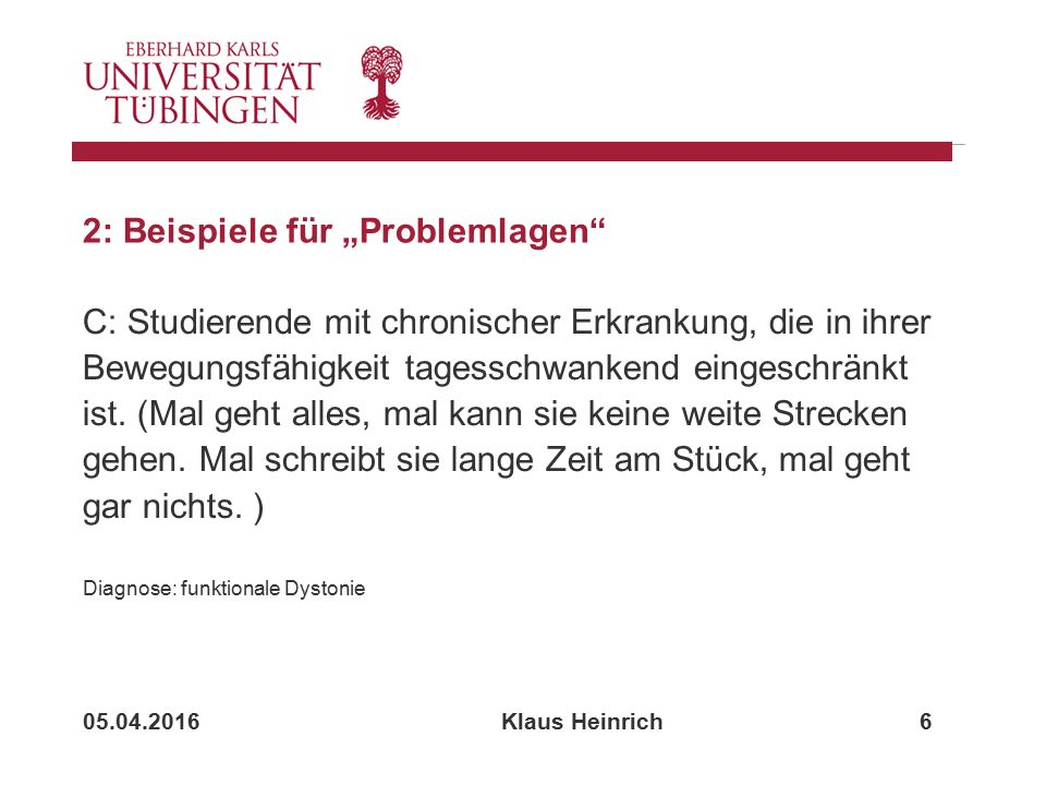"""05.04.2016 Klaus Heinrich 6 2: Beispiele für """"Problemlagen C: Studierende mit chronischer Erkrankung, die in ihrer Bewegungsfähigkeit tagesschwankend eingeschränkt ist."""