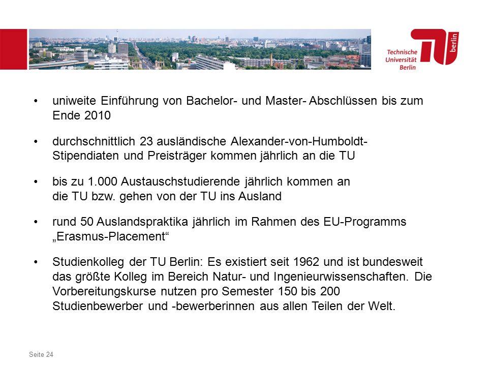 Dezentrales Logo optional Seite 24 uniweite Einführung von Bachelor- und Master- Abschlüssen bis zum Ende 2010 durchschnittlich 23 ausländische Alexander-von-Humboldt- Stipendiaten und Preisträger kommen jährlich an die TU bis zu 1.000 Austauschstudierende jährlich kommen an die TU bzw.
