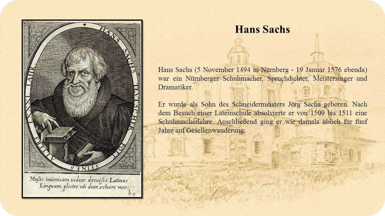 Hans Sachs Hans Sachs (5 November 1494 in Nürnberg - 19 Januar 1576 ebenda) war ein Nürnberger Schuhmacher, Spruchdichter, Meistersinger und Dramatiker.