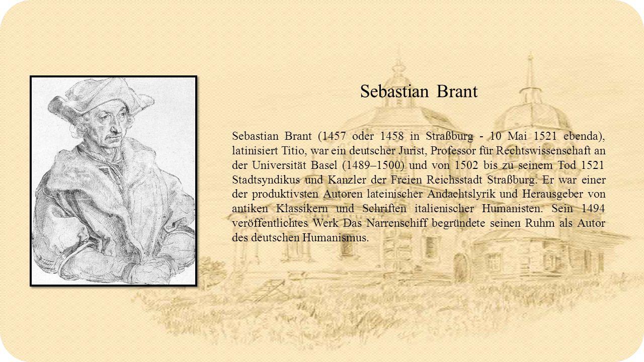 Sebastian Brant Sebastian Brant (1457 oder 1458 in Straßburg - 10 Mai 1521 ebenda), latinisiert Titio, war ein deutscher Jurist, Professor für Rechtswissenschaft an der Universität Basel (1489–1500) und von 1502 bis zu seinem Tod 1521 Stadtsyndikus und Kanzler der Freien Reichsstadt Straßburg.