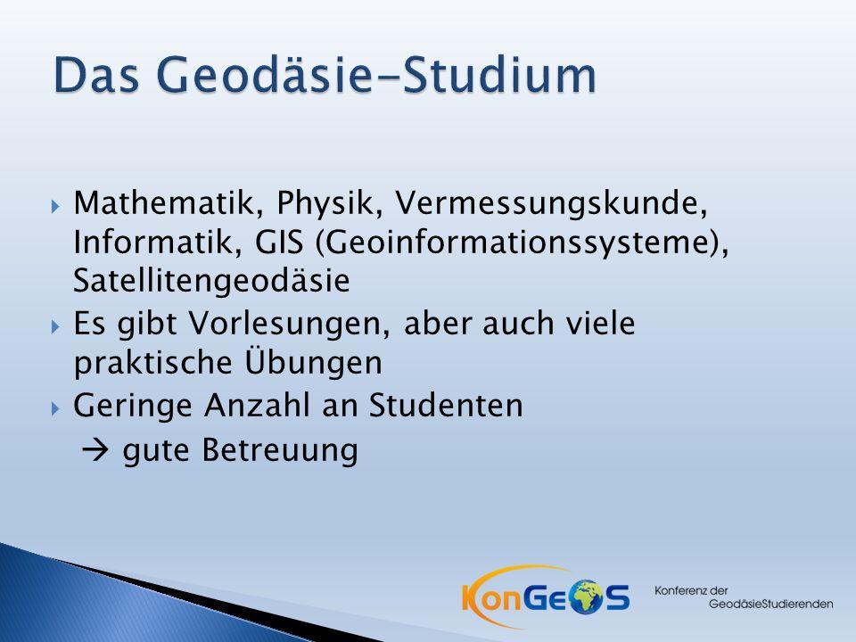  Mathematik, Physik, Vermessungskunde, Informatik, GIS (Geoinformationssysteme), Satellitengeodäsie  Es gibt Vorlesungen, aber auch viele praktische Übungen  Geringe Anzahl an Studenten  gute Betreuung