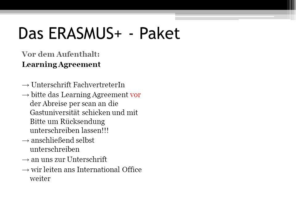 Das ERASMUS+ - Paket Vor dem Aufenthalt: Learning Agreement → Unterschrift FachvertreterIn → bitte das Learning Agreement vor der Abreise per scan an die Gastuniversität schicken und mit Bitte um Rücksendung unterschreiben lassen!!.