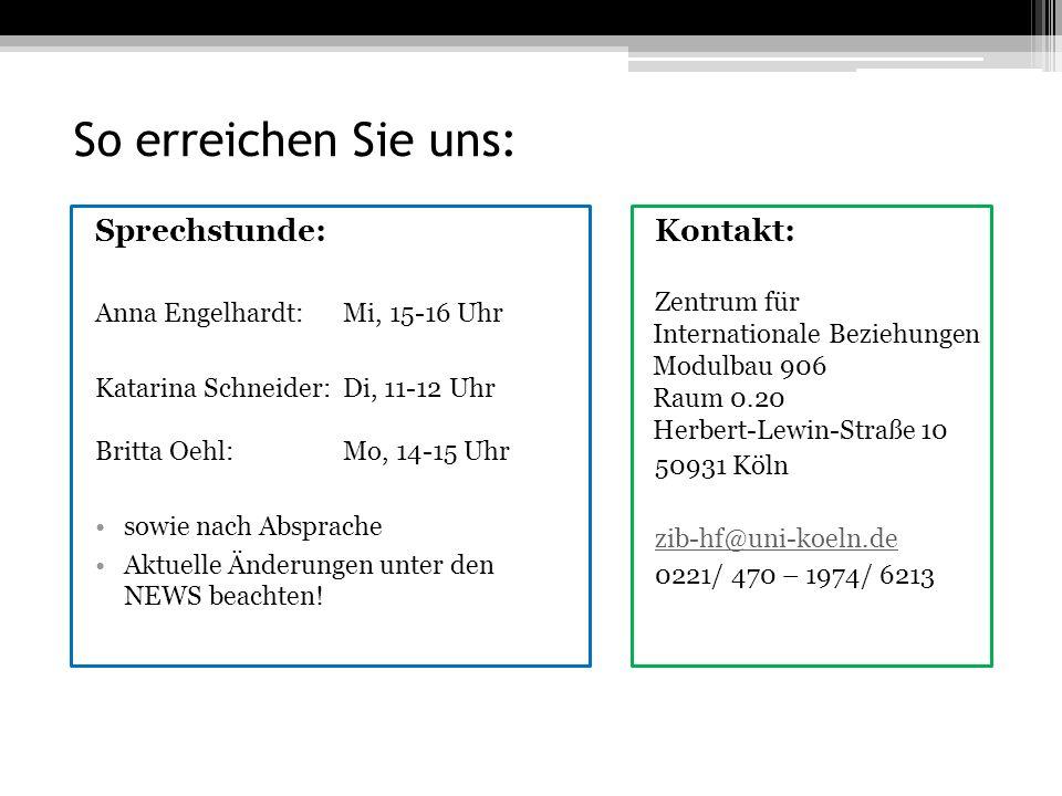 So erreichen Sie uns: Kontakt: Zentrum für Internationale Beziehungen Modulbau 906 Raum 0.20 Herbert-Lewin-Straße 10 50931 Köln zib-hf@uni-koeln.de 0221/ 470 – 1974/ 6213 Sprechstunde: Anna Engelhardt: Mi, 15-16 Uhr Katarina Schneider:Di, 11-12 Uhr Britta Oehl: Mo, 14-15 Uhr sowie nach Absprache Aktuelle Änderungen unter den NEWS beachten!