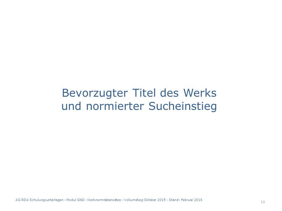 Bevorzugter Titel des Werks und normierter Sucheinstieg 10 AG RDA Schulungsunterlagen - Modul GND: Werknormdatensätze - Vollumstieg Oktober 2015 - Stand: Februar 2016