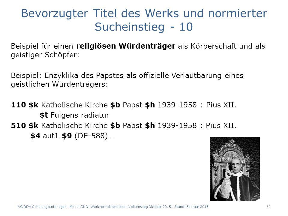 Bevorzugter Titel des Werks und normierter Sucheinstieg - 10 Beispiel für einen religiösen Würdenträger als Körperschaft und als geistiger Schöpfer: Beispiel: Enzyklika des Papstes als offizielle Verlautbarung eines geistlichen Würdenträgers: 110 $k Katholische Kirche $b Papst $h 1939-1958 : Pius XII.