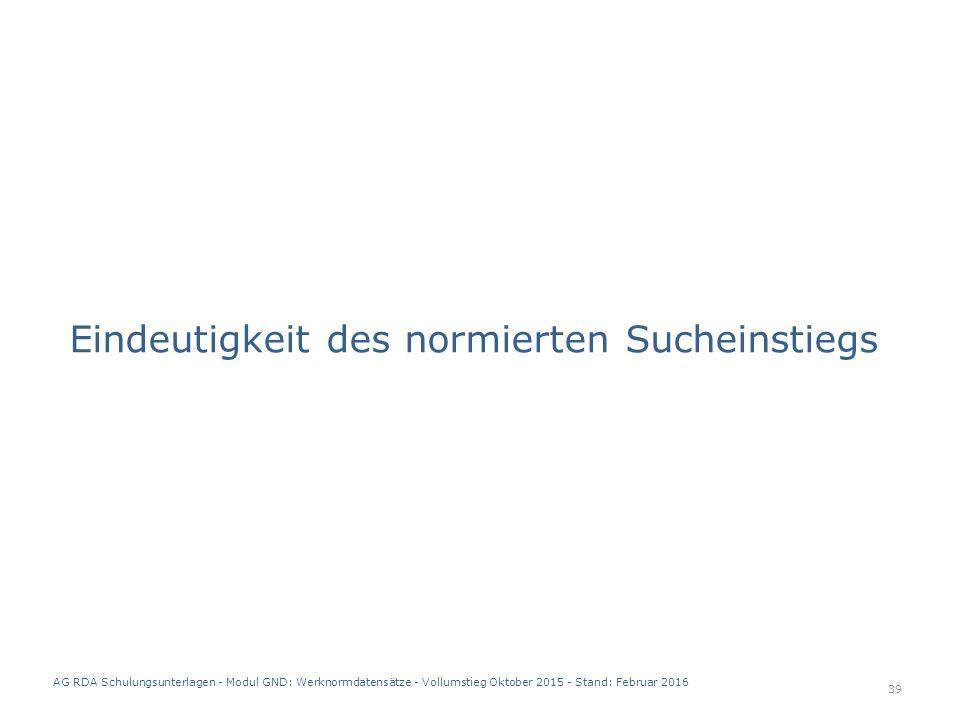 Eindeutigkeit des normierten Sucheinstiegs 39 AG RDA Schulungsunterlagen - Modul GND: Werknormdatensätze - Vollumstieg Oktober 2015 - Stand: Februar 2016