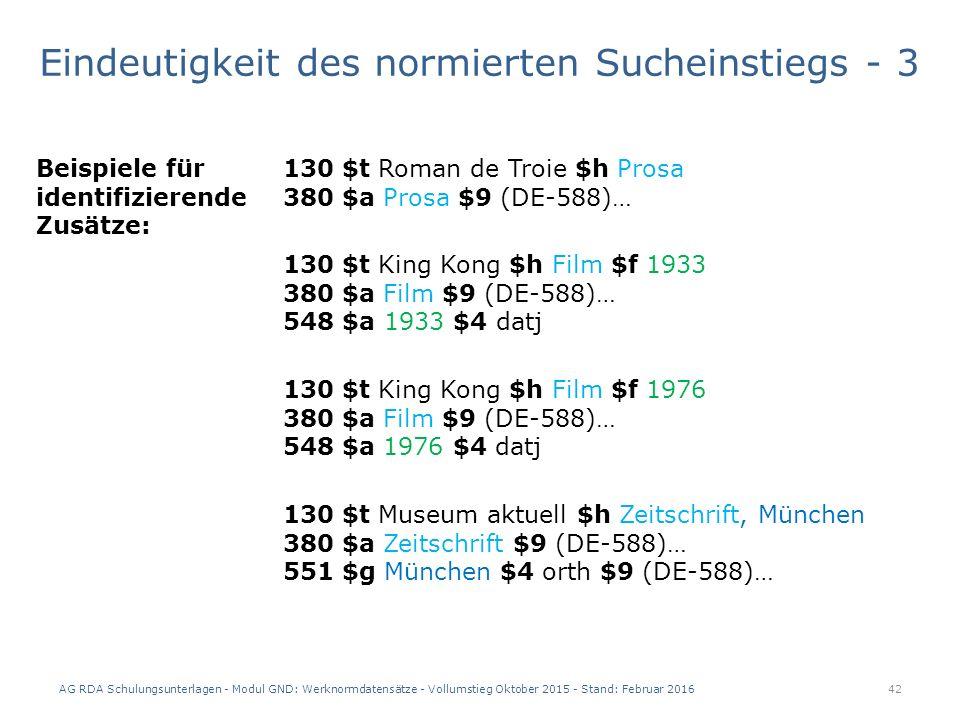 Eindeutigkeit des normierten Sucheinstiegs - 3 AG RDA Schulungsunterlagen - Modul GND: Werknormdatensätze - Vollumstieg Oktober 2015 - Stand: Februar 2016 42 Beispiele für identifizierende Zusätze: 130 $t Roman de Troie $h Prosa 380 $a Prosa $9 (DE-588)… 130 $t King Kong $h Film $f 1933 380 $a Film $9 (DE-588)… 548 $a 1933 $4 datj 130 $t King Kong $h Film $f 1976 380 $a Film $9 (DE-588)… 548 $a 1976 $4 datj 130 $t Museum aktuell $h Zeitschrift, München 380 $a Zeitschrift $9 (DE-588)… 551 $g München $4 orth $9 (DE-588)…