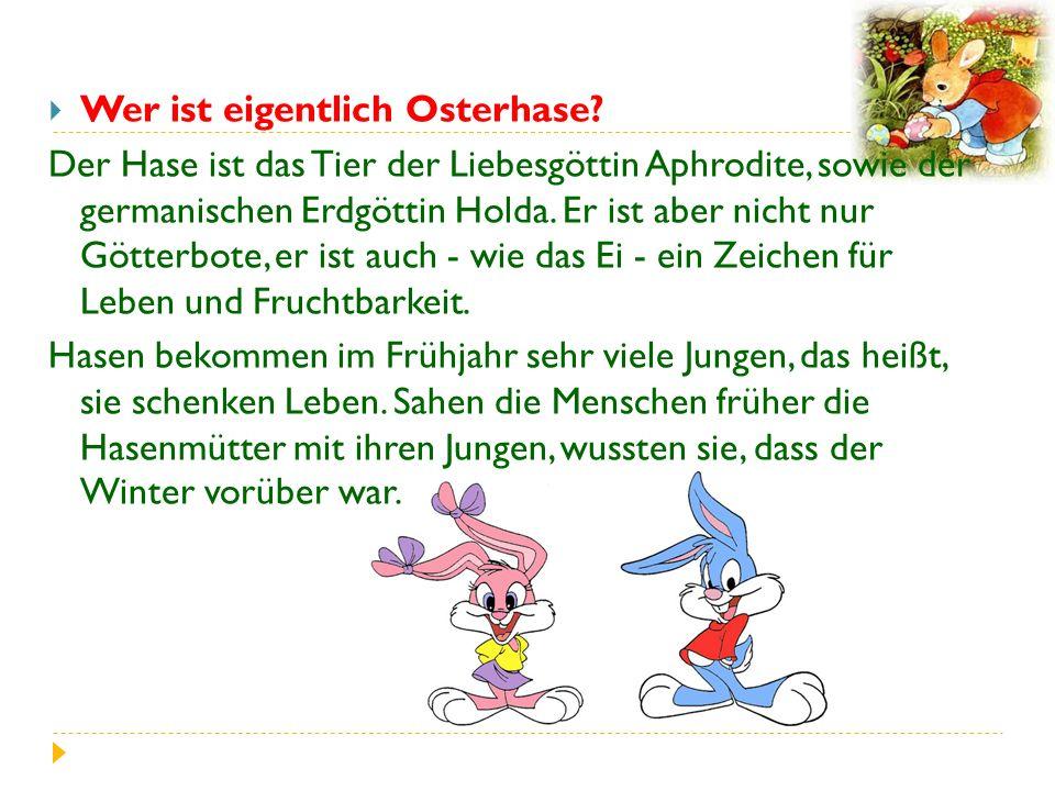  Wer ist eigentlich Osterhase? Der Hase ist das Tier der Liebesgöttin Aphrodite, sowie der germanischen Erdgöttin Holda. Er ist aber nicht nur Götter