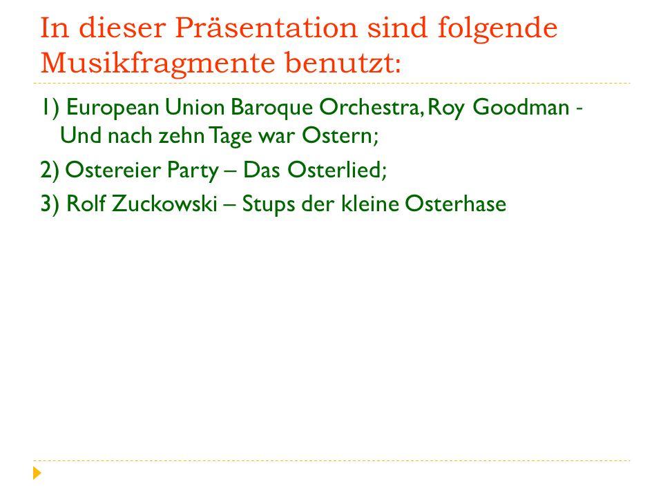 In dieser Präsentation sind folgende Musikfragmente benutzt: 1) European Union Baroque Orchestra, Roy Goodman - Und nach zehn Tage war Ostern; 2) Ostereier Party – Das Osterlied; 3) Rolf Zuckowski – Stups der kleine Osterhase