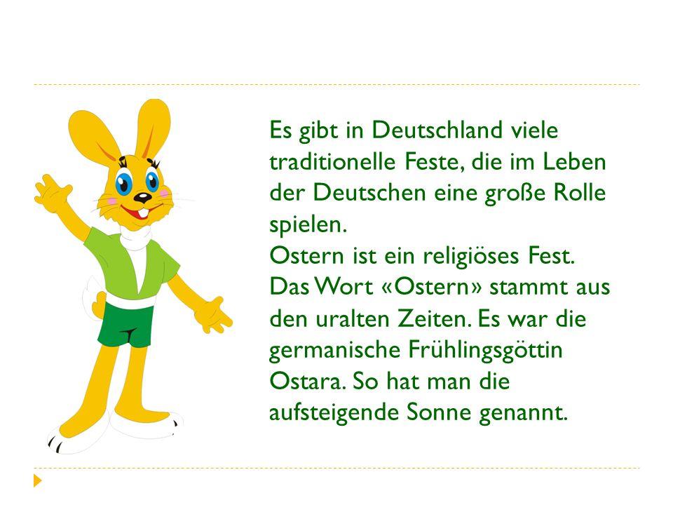 Es gibt in Deutschland viele traditionelle Feste, die im Leben der Deutschen eine große Rolle spielen. Ostern ist ein religiöses Fest. Das Wort « Oste