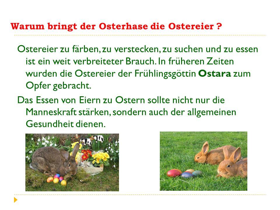 Ostereier zu färben, zu verstecken, zu suchen und zu essen ist ein weit verbreiteter Brauch. In früheren Zeiten wurden die Ostereier der Frühlingsgött