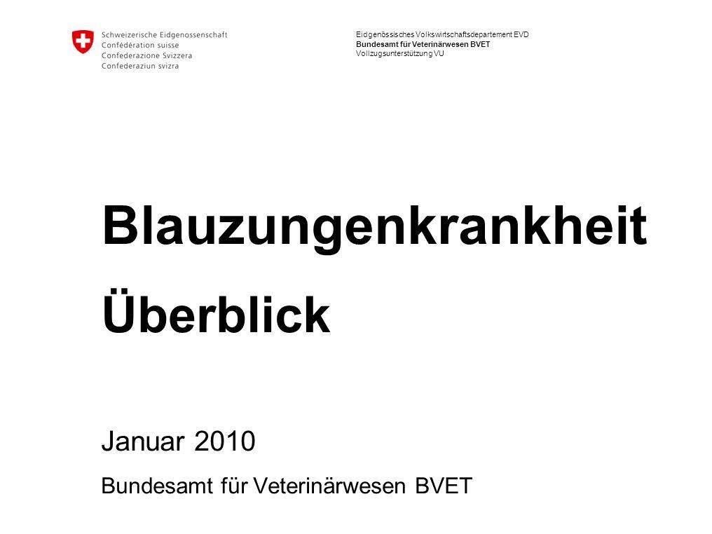 Eidgenössisches Volkswirtschaftsdepartement EVD Bundesamt für Veterinärwesen BVET Vollzugsunterstützung VU Blauzungenkrankheit Überblick Januar 2010 B