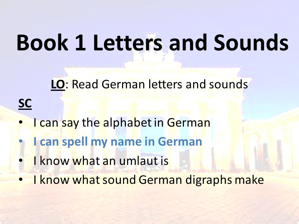 Book 1 Letters and Sounds LO: Read German letters and sounds SC I can say the alphabet in German I can spell my name in German I know what an umlaut is I know what sound German digraphs make