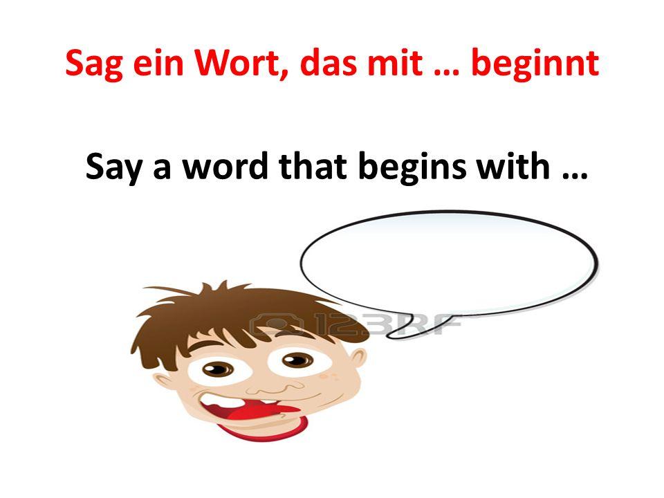 Sag ein Wort, das mit … beginnt Say a word that begins with …