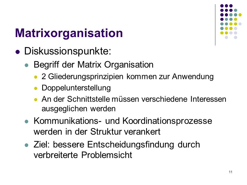 11 Diskussionspunkte: Begriff der Matrix Organisation 2 Gliederungsprinzipien kommen zur Anwendung Doppelunterstellung An der Schnittstelle müssen verschiedene Interessen ausgeglichen werden Kommunikations- und Koordinationsprozesse werden in der Struktur verankert Ziel: bessere Entscheidungsfindung durch verbreiterte Problemsicht Matrixorganisation